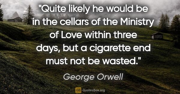 "George Orwell quote: ""Quite likely he would be in the cellars of the Ministry of..."""