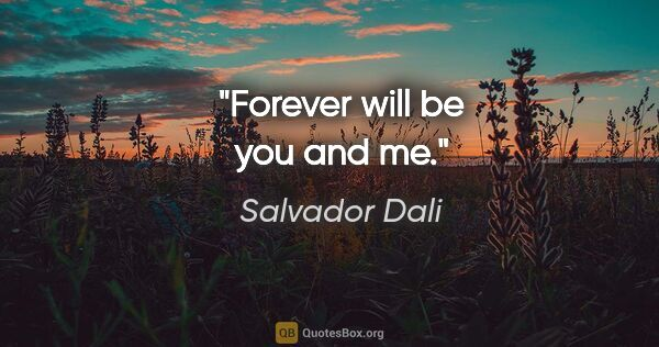 "Salvador Dali quote: ""Forever will be you and me."""