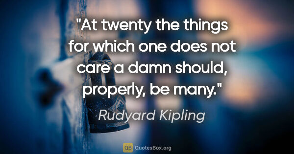 "Rudyard Kipling quote: ""At twenty the things for which one does not care a damn..."""