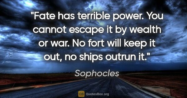 "Sophocles quote: ""Fate has terrible power. You cannot escape it by wealth or..."""