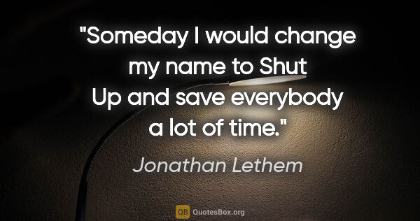 "Jonathan Lethem quote: ""Someday I would change my name to Shut Up and save everybody a..."""