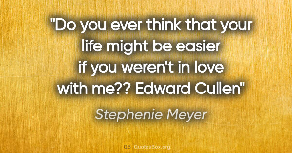 "Stephenie Meyer quote: ""Do you ever think that your life might be easier if you..."""