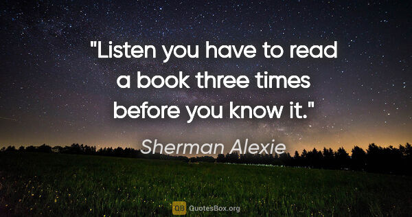 "Sherman Alexie quote: ""Listen you have to read a book three times before you know it."""