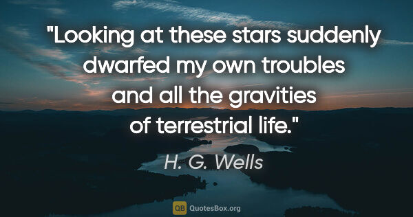 "H. G. Wells quote: ""Looking at these stars suddenly dwarfed my own troubles and..."""