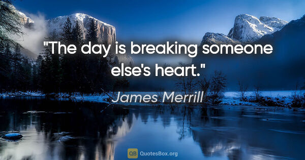 "James Merrill quote: ""The day is breaking someone else's heart."""