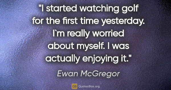 "Ewan McGregor quote: ""I started watching golf for the first time yesterday. I`m..."""