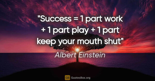 "Albert Einstein quote: ""Success = 1 part work + 1 part play + 1 part keep your mouth shut"""