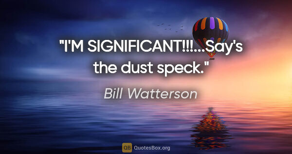 "Bill Watterson quote: ""I'M SIGNIFICANT!!!...Say's the dust speck."""