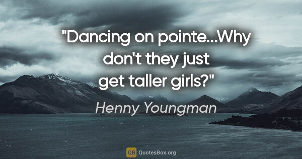 "Henny Youngman quote: ""Dancing on pointe...Why don't they just get taller girls?"""