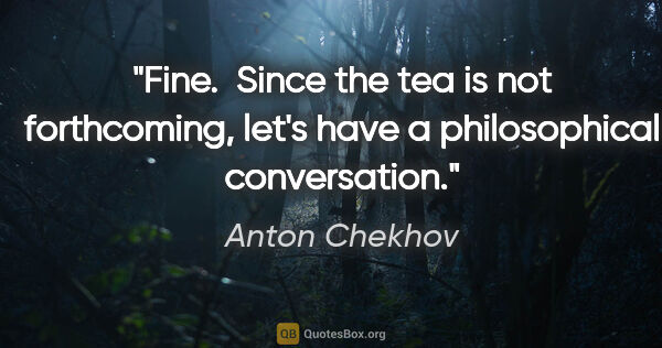 "Anton Chekhov quote: ""Fine.  Since the tea is not forthcoming, let's have a..."""