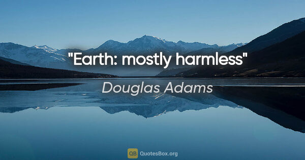 "Douglas Adams quote: ""Earth: mostly harmless"""