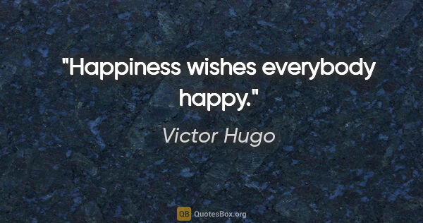 "Victor Hugo quote: ""Happiness wishes everybody happy."""