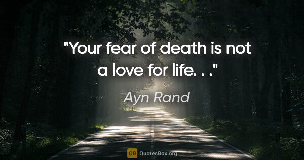 "Ayn Rand quote: ""Your fear of death is not a love for life. . ."""
