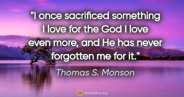 "Thomas S. Monson quote: ""I once sacrificed something I love for the God I love even..."""