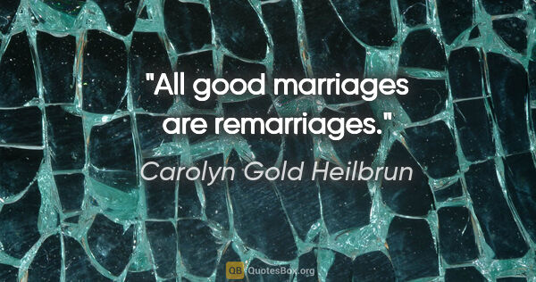 "Carolyn Gold Heilbrun quote: ""All good marriages are remarriages."""