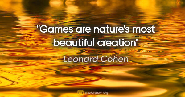 "Leonard Cohen quote: ""Games are nature's most beautiful creation"""