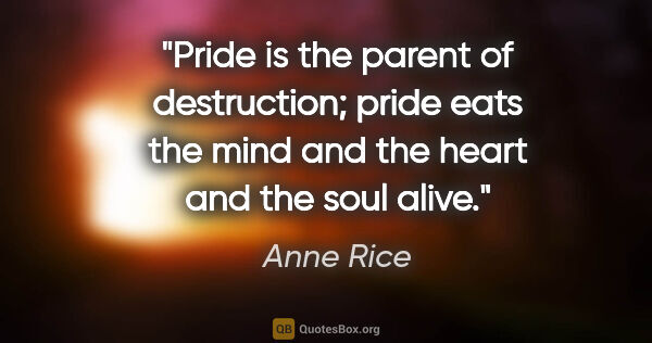 "Anne Rice quote: ""Pride is the parent of destruction; pride eats the mind and..."""