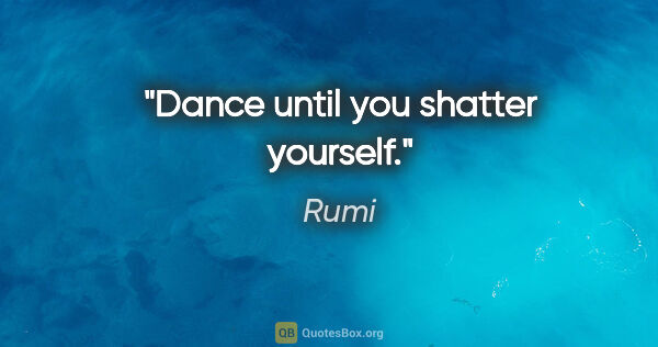 "Rumi quote: ""Dance until you shatter yourself."""