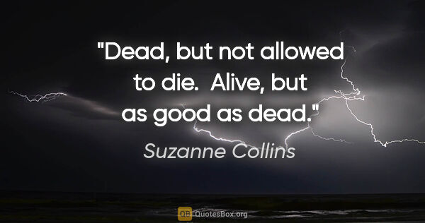 "Suzanne Collins quote: ""Dead, but not allowed to die.  Alive, but as good as dead."""
