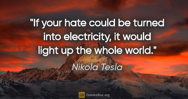 "Nikola Tesla quote: ""If your hate could be turned into electricity, it would light..."""