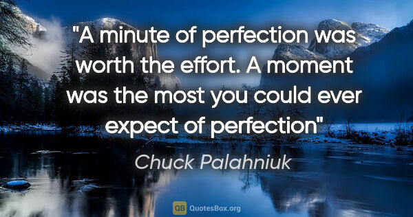 "Chuck Palahniuk quote: ""A minute of perfection was worth the effort. A moment was the..."""