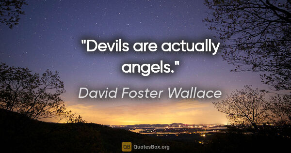 "David Foster Wallace quote: ""Devils are actually angels."""