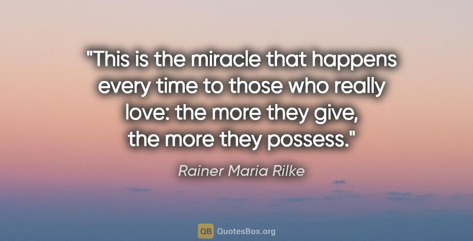 "Rainer Maria Rilke quote: ""This is the miracle that happens every time to those who..."""
