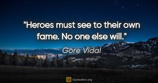 "Gore Vidal quote: ""Heroes must see to their own fame. No one else will."""