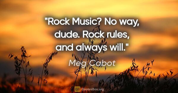 "Meg Cabot quote: ""Rock Music? No way, dude. Rock rules, and always will."""