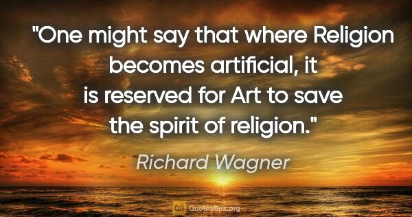 "Richard Wagner quote: ""One might say that where Religion becomes artificial, it is..."""