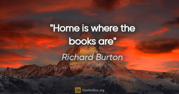 "Richard Burton quote: ""Home is where the books are"""