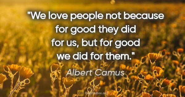 "Albert Camus quote: ""We love people not because for good they did for us, but for..."""