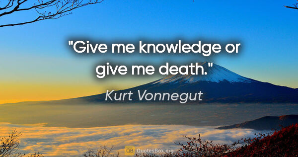 "Kurt Vonnegut quote: ""Give me knowledge or give me death."""