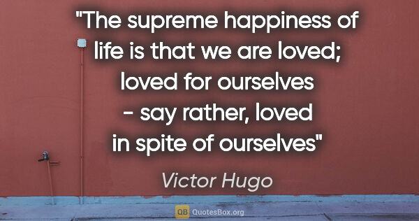 "Victor Hugo quote: ""The supreme happiness of life is that we are loved; loved for..."""