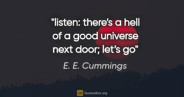 "E. E. Cummings quote: ""listen: there's a hell of a good universe next door; let's go"""