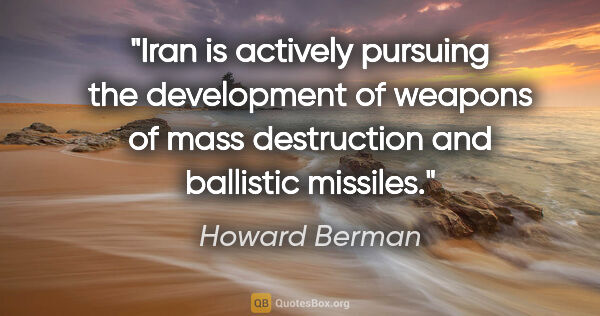 "Howard Berman quote: ""Iran is actively pursuing the development of weapons of mass..."""