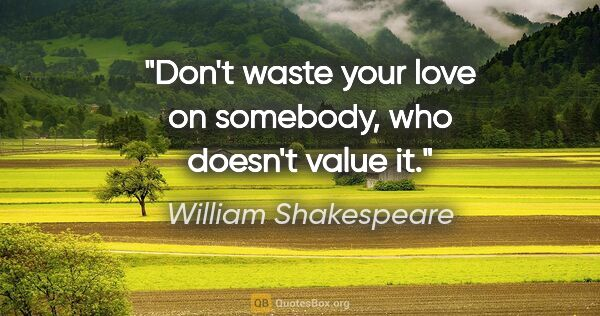 "William Shakespeare quote: ""Don't waste your love on somebody, who doesn't value it."""