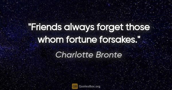 "Charlotte Bronte quote: ""Friends always forget those whom fortune forsakes."""
