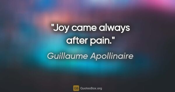 "Guillaume Apollinaire quote: ""Joy came always after pain."""