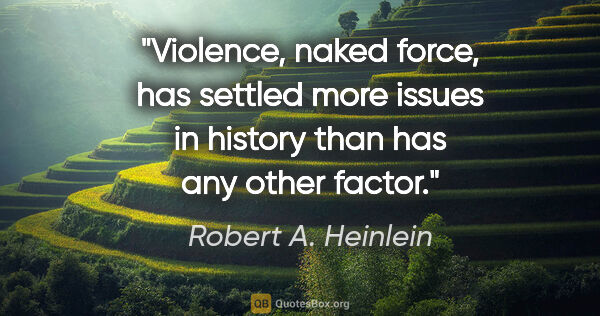 "Robert A. Heinlein quote: ""Violence, naked force, has settled more issues in history than..."""