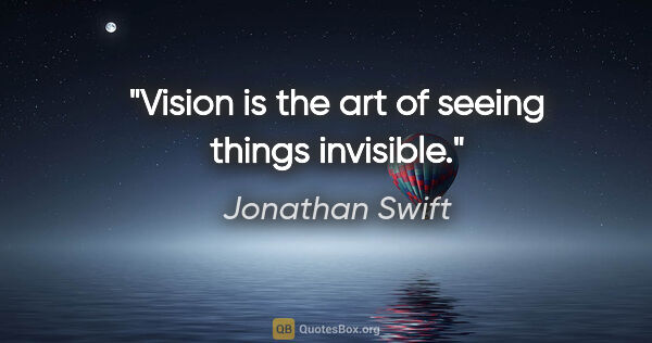 "Jonathan Swift quote: ""Vision is the art of seeing things invisible."""