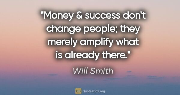 "Will Smith quote: ""Money & success don't change people; they merely amplify what..."""