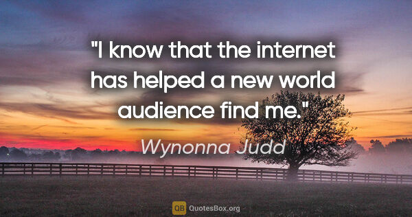 "Wynonna Judd quote: ""I know that the internet has helped a new world audience find me."""