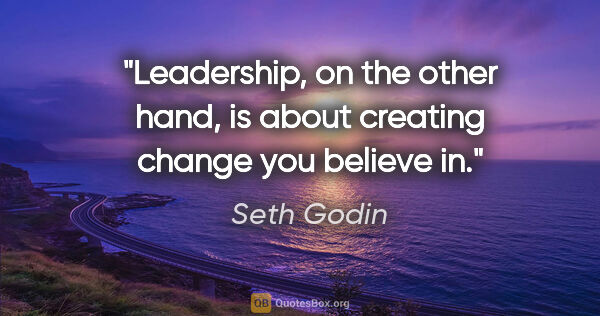 "Seth Godin quote: ""Leadership, on the other hand, is about creating change you..."""