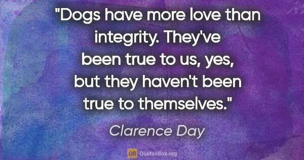 "Clarence Day quote: ""Dogs have more love than integrity. They've been true to us,..."""
