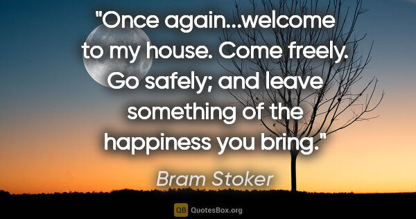 "Bram Stoker quote: ""Once again...welcome to my house. Come freely. Go safely; and..."""