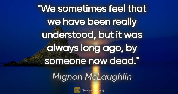 "Mignon McLaughlin quote: ""We sometimes feel that we have been really understood, but it..."""