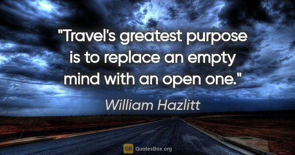 "William Hazlitt quote: ""Travel's greatest purpose is to replace an empty mind with an..."""