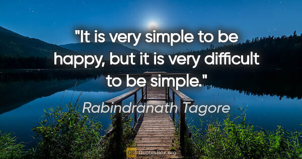 "Rabindranath Tagore quote: ""It is very simple to be happy, but it is very difficult to be..."""