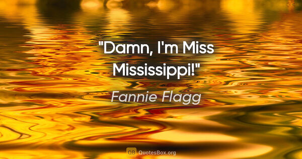 "Fannie Flagg quote: ""Damn, I'm Miss Mississippi!"""